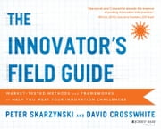 The Innovator's Field Guide - Market Tested Methods and Frameworks to Help You Meet Your Innovation Challenges ebook by Peter Skarzynski,David Crosswhite