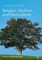 Religion, Pacifism, and Nonviolence ebook by James Kellenberger