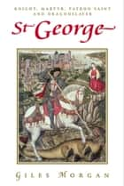St George - Knight, Martyr, Patron Saint and Dragonslayer ebook by Giles Morgan