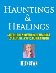 Hauntings and Healings - And other such wonders from the paranormal experiences of a psychic, medium and healer ebook by Helen Bevan