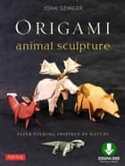 Origami Animal Sculpture - Paper Folding Inspired by Nature: Fold and Display Intermediate to Advanced Origami Art: Origami Book with Downloadable Video ebook by John Szinger, Bob Plotkin