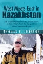 West Meets East in Kazakhstan ebook by Thomas E. Johnson