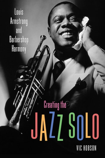 Creating the Jazz Solo - Louis Armstrong and Barbershop Harmony ebook by Vic Hobson