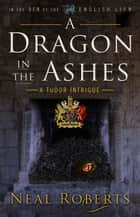 A Dragon in the Ashes - In the Den of the English Lion, #3 ebook by Neal Roberts