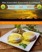 The Cannabis Gourmet Wake and Bake Cookbook - Over 25 delicious breakfast and brunch recipes ebook by Cheri Sicard