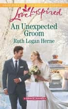 An Unexpected Groom (Mills & Boon Love Inspired) (Grace Haven, Book 1) eBook by Ruth Logan Herne
