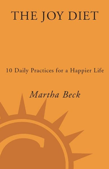 The Joy Diet - 10 Daily Practices for a Happier Life ebook by Martha Beck