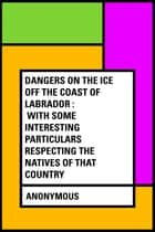 Dangers on the Ice Off the Coast of Labrador : With Some Interesting Particulars Respecting the Natives of that Country ebook by Anonymous