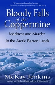 Bloody Falls of the Coppermine - Madness and Murder in the Arctic Barren Lands ebook by Mckay Jenkins