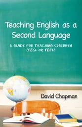 Teaching English as a Second Language - A Guide for Teaching Children (TESL or TEFL) ebook by David Chapman