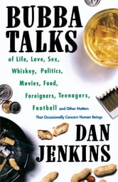 Bubba Talks - Of Life, Love, Sex, Whiskey, Politics, Foreigners, Teenagers, Movies, Food, Foot ebook by Dan Jenkins