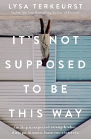 It's Not Supposed to Be This Way - Finding Unexpected Strength When Disappointments Leave You Shattered ebook by Lysa TerKeurst