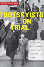 Trotskyists on Trial - Free Speech and Political Persecution Since the Age of FDR ebook by Donna T. Haverty-Stacke