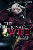 The Billionaire's Wife: To Have And To Hold (Part Three) ebook by Chloe Cassidy