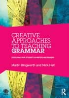 Creative Approaches to Teaching Grammar - Developing your students as writers and readers ebook by Martin Illingworth, Nick Hall