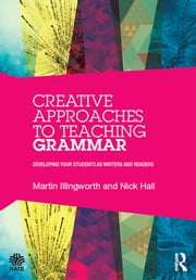 Creative Approaches to Teaching Grammar - Developing your students as writers and readers ebook by Martin Illingworth,Nick Hall
