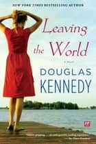 Leaving the World - A Novel ebook by Douglas Kennedy