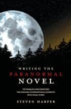 Writing the Paranormal Novel - Techniques and Exercises for Weaving Supernatural Elements Into Your Story. ebook by Steven Harper