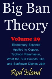 Big Ban Theory: Elementary Essence Applied to Copper, Typhoon Rammasun, What the Sun Sounds Like, and Sunflower Diaries 26th, Volume 29 ebook by Rod Island