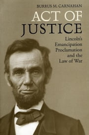 Act of Justice - Lincoln's Emancipation Proclamation and the Law of War ebook by Burrus M. Carnahan