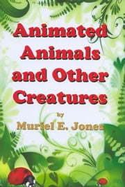 Animated Animals and Other Creatures ebook by Muriel E. Jones