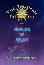 """The Talisman of Darien Kaur"": Book two : ""Princess of Arlain"" ebook by R. James McCord"