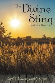 The Divine Sting - God is Unimaginably Great ebook by Frederick Bauer