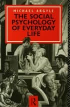 The Social Psychology of Everyday Life ebook by Michael Argyle