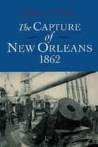 The Capture of New Orleans, 1862 ebook by Chester G. Hearn