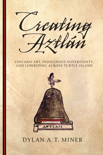 Creating Aztlán - Chicano Art, Indigenous Sovereignty, and Lowriding Across Turtle Island ebook by Dylan A. T. Miner