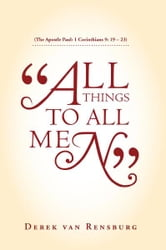 """All Things To All Men"" - (The Apostle Paul: 1 Corinthians 9: 19 – 23) ebook by Derek van Rensburg"