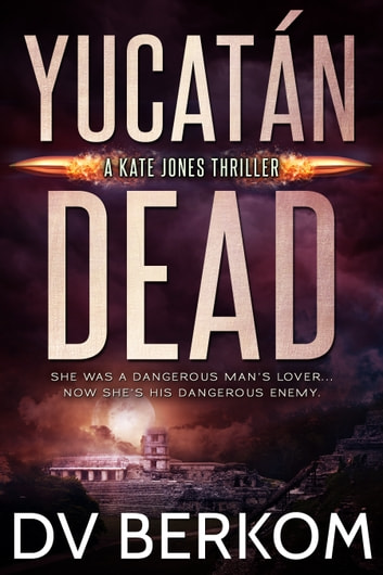 Yucatán Dead - A Kate Jones Thrilller ebook by D.V. Berkom