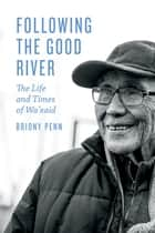 Following the Good River - The Life and Times of Wa'xaid ebook by Briony Penn, Cecil Paul