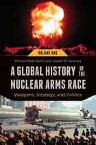 A Global History of the Nuclear Arms Race: Weapons, Strategy, and Politics [2 volumes] ebook by Richard Dean Burns,Joseph M. Siracusa