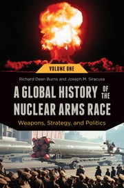 A Global History of the Nuclear Arms Race: Weapons, Strategy, and Politics [2 volumes] - Weapons, Strategy, and Politics ebook by Richard Dean Burns, Joseph M. Siracusa