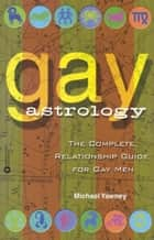 Gay Astrology - The Complete Relationship Guide for Gay Men ebook by Michael Yawney