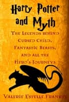 Harry Potter and Myth: The Legends behind Cursed Child, Fantastic Beasts, and all the Hero's Journeys ebook by Valerie Estelle Frankel