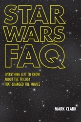 Star Wars FAQ - Everything Left to Know About the Trilogy That Changed the Movies ebook by Mark Clark