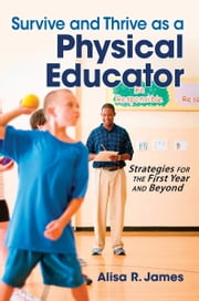 Survive and Thrive as a Physical Educator - Strategies for the First Year and Beyond ebook by Alisa R. James