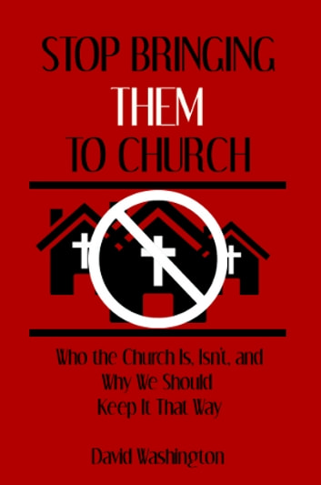 Stop Bringing Them to Church - Who the Church Is, Isn't, and Why It Should STay That Way ebook by David Washington