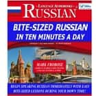 Bite-Sized Russian in Ten Minutes a Day - Begin Speaking Russian Immediately with Easy Bite-Sized Lessons During Your Down Time! audiobook by Mark Frobose
