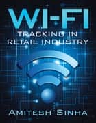 Wi-Fi Tracking in Retail Industry ebook by Amitesh Sinha