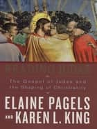 Reading Judas - The Gospel of Judas and the Shaping of Christianity ebook by Elaine Pagels, Karen L. King