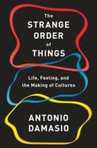 The Strange Order of Things - Life, Feeling, and the Making of Cultures ebook by Antonio Damasio