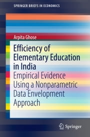 Efficiency of Elementary Education in India - Empirical Evidence Using a Nonparametric Data Envelopment Approach ebook by Arpita Ghose