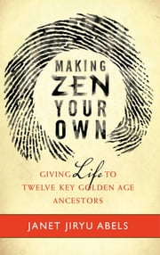 Making Zen Your Own - Giving Life to Twelve Key Golden Age Ancestors ebook by Janet Jiryu Abels