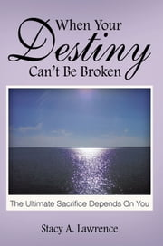 When Your Destiny Can't be Broken - The Ultimate Sacrifice Depends on you ebook by Stacy A. Lawrence