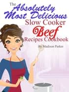 The Absolutely Most Delicious Slow Cooker Beef Recipes Cookbook ebook by Madison Parker
