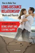 How to Make Your Long-Distance Relationship Work and Flourish - A Couple's Guide to Being Apart and Staying Happy ebook by Tamsen Butler