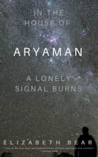 In the House of Aryaman, a Lonely Signal Burns ebook by Elizabeth Bear